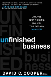 Unfinished Business - Change Your Thinking, Deal with Your Past, and Move On ebook by David C. Cooper
