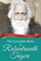 The Complete Works of Rabindranath Tagore (Illustrated Edition) ebook by Rabindranath Tagore, GP Editors