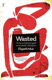Wasted - A Story of Alcohol, Grief and a Death in Brisbane ebook by Elspeth Muir