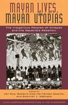 Mayan Lives, Mayan Utopias - The Indigenous Peoples of Chiapas and the Zapatista Rebellion ebook by Jan Rus, Rosalva Aída Hernández Castillo, Shannan L. Mattiace,...