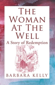 The Woman at the Well - A Story of Redemption ebook by Barbara Kelly