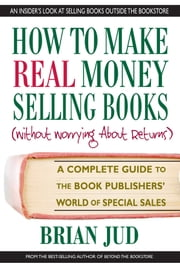 How to Make Real Money Selling Books - A Complete Guide to the Book Publishers' World of Special Sales ebook by Brian Jud