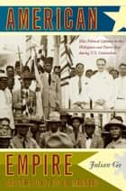 American Empire and the Politics of Meaning - Elite Political Cultures in the Philippines and Puerto Rico during U.S. Colonialism ebook by Julian Go, Julia Adams, George Steinmetz