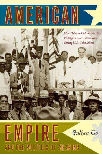 American Empire and the Politics of Meaning - Elite Political Cultures in the Philippines and Puerto Rico during U.S. Colonialism ebook by Julian Go,Julia Adams,George Steinmetz