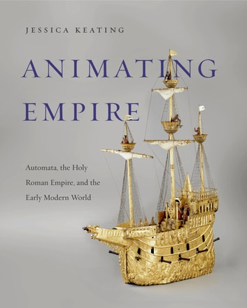 Animating Empire - Automata, the Holy Roman Empire, and the Early Modern World 電子書 by Jessica Keating