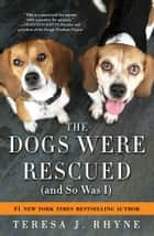 The Dogs Were Rescued (And So Was I) ebook by Teresa Rhyne