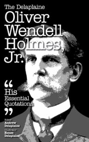 The Delaplaine Oliver Wendell Holmes, Jr.: His Essential Quotations ebook by Andrew Delaplaine