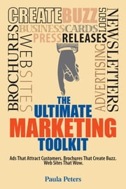 The Ultimate Marketing Toolkit - Ads That Attract Customers. Blogs That Create Buzz. Web Sites That Wow. ebook by Paula Peters