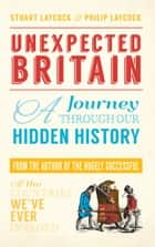 Unexpected Britain - A Journey Through Our Hidden History ebook by Stuart Laycock, Philip Laycock
