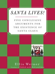 Santa Lives! - Five Conclusive Arguments for the Existence of Santa Claus ebook by Ellis Weiner