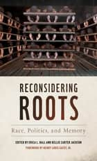 Reconsidering Roots - Race, Politics, and Memory ebook by Erica Ball, Kellie Carter Jackson, Erica Ball,...