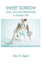 Sweet Sorrow: Love, Loss and Attachment in Human Life - Love, Loss and Attachment in Human Life ebook by Alan B. Eppel