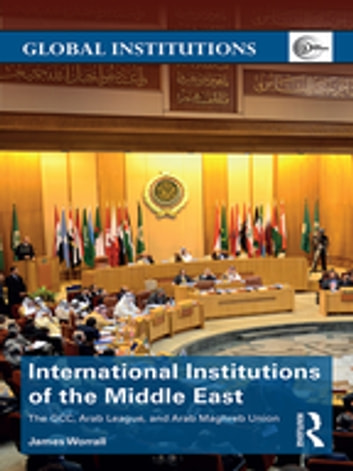 International Institutions of the Middle East - The GCC, Arab League, and Arab Maghreb Union ebook by James Worrall