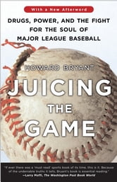 Juicing the Game - Drugs, Power, and the Fight for the Soul of Major League Baseball ebook by Howard Bryant