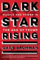 Dark Star Rising - Magick and Power in the Age of Trump ebook by Gary Lachman