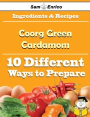 10 Ways to Use Coorg Green Cardamom (Recipe Book) ebook by Charleen Ouellette,Sam Enrico