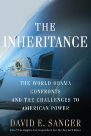 The Inheritance - The World Obama Confronts and the Challenges to American Power ebook by David E. Sanger