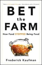 Bet the Farm - How Food Stopped Being Food ebook by Frederick Kaufman