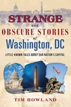 Strange and Obscure Stories of Washington, DC - Little-Known Tales about Our Nation's Capital ebook by Tim Rowland