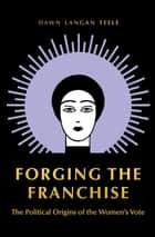 Forging the Franchise - The Political Origins of the Women's Vote ebook by Dawn Langan Teele