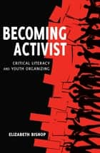 Becoming Activist - Critical Literacy and Youth Organizing ebook by Elizabeth Bishop