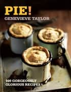 Pie! - 100 Gorgeously Glorious Recipes ebook by Genevieve Taylor