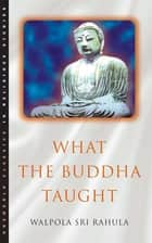 What the Buddha Taught ebook by Walpola Rahula, Paul Demieville