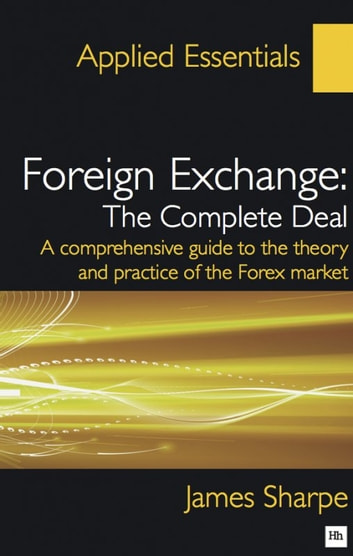 Foreign Exchange: The Complete Deal - A comprehensive guide to the theory and practice of the Forex market ebook by James Sharpe