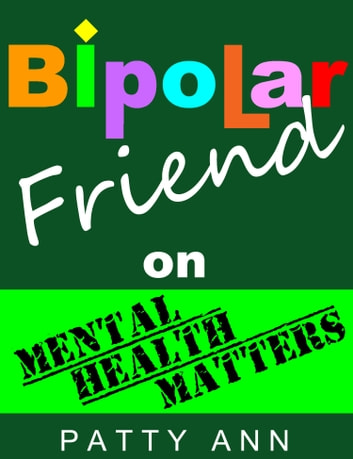 Bipolar Friend on Mental Health Matters ~ Healing Tips for Healthy Minds > Tried & True! ebook by Patty Ann