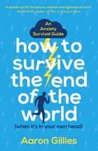 How to Survive the End of the World (When it's in Your Own Head) - An Anxiety Survival Guide ebook by Aaron Gillies