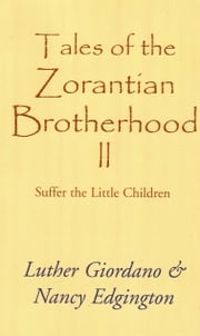 Tales of the Zorantian Brotherhood Volume Two: Suffer the Little Children ebook by Luther Giordano Nancy Edgington