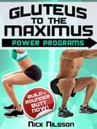 Gluteus to the Maximus - Power Programs: Build a Rounder Butt Now! ebook by Nick Nilsson