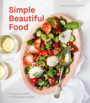 Simple Beautiful Food - Recipes and Riffs for Everyday Cooking [A Cookbook] ebook by Amanda Frederickson