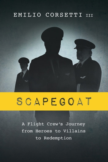 Scapegoat - A Flight Crew's Journey from Heroes to Villains to Redemption ebook by Emilio Corsetti III
