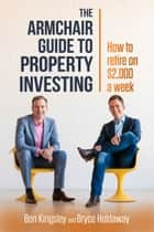 The Armchair Guide to Property Investing - How to Retire on $2,000 a Week ebook by Ben Kingsley, Bryce Holdaway
