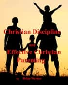 Christian Discipline and Effective Christian Parenting ebook by Brian Warner