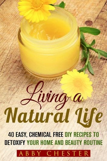Living a Natural Life: 40 Easy, DIY Recipes to Detoxify Your Home and Beauty Routine - DIY Beauty Products ebook by Abby Chester