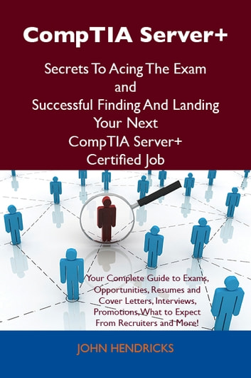 CompTIA Server+ Secrets To Acing The Exam and Successful Finding And Landing Your Next CompTIA Server+ Certified Job ebook by Hendricks John