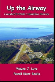 Up the Airway - Coastal British Columbia Stories ebook by Wayne J. Lutz