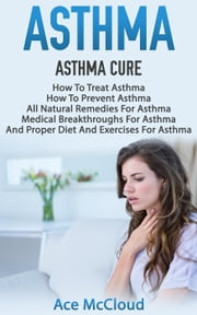 Asthma: Asthma Cure: How To Treat Asthma: How To Prevent Asthma, All Natural Remedies For Asthma, Medical Breakthroughs For Asthma, And Proper Diet And Exercises For Asthma ebook by Ace McCloud