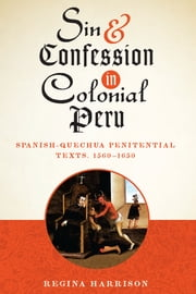 Sin and Confession in Colonial Peru - Spanish-Quechua Penitential Texts, 1560-1650 ebook by Regina Harrison