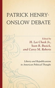 Patrick Henry-Onslow Debate - Liberty and Republicanism in American Political Thought ebook by Sean R. Busick,H. Lee Cheek Jr., East Georgia State College,Carey M. Roberts, Liberty University