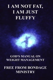 I Am Not Fat, I Am Just Fluffy. God's Manual On Weight Management. ebook by Free From Bondage Ministry