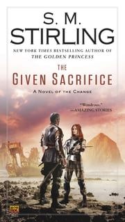 The Given Sacrifice - A Novel of the Change ebook by S. M. Stirling