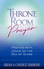 Throne Room Prayer - Praying with Jesus on the Sea of Glass ebook by Brian Simmons, Candice Simmons