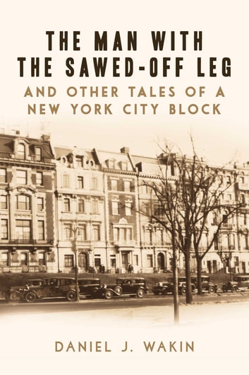 The Man with the Sawed-Off Leg and Other Tales of a New York City Block ebook by Daniel J. Wakin