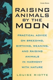 Raising Animals by the Moon - Practical Advice on Breeding, Birthing, Weaning, and Raising Animals in Harmony with Nature ebook by Louise Riotte