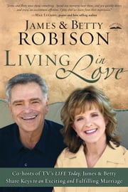 Living in Love - Co-hosts of TV's LIFE Today, James and Betty Share Keys to an Exciting and Fulfilling Marriage ebook by James Robison