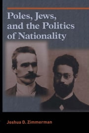 Poles, Jews, and the Politics of Nationality: The Bund and the Polish Socialist Party in Late Tsarist Russia, 1892-1914 ebook by Zimmerman, Joshua D.