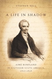 A Life in Shadow - Aimé Bonpland in Southern South America, 1817–1858 ebook by Stephen Bell